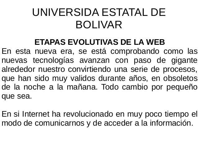 UNIVERSIDA ESTATAL DE BOLIVAR ETAPAS EVOLUTIVAS DE LA WEB En esta nueva era, se está comprobando como las nuevas tecnologí...