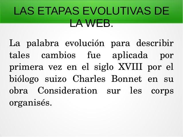 LAS ETAPAS EVOLUTIVAS DE LA WEB. La palabra evolución para describir tales cambios fue aplicada por primera vez...