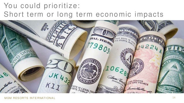 MGM RESORTS INTERNATIONAL 14 You could prioritize: Short term or long term economic impacts