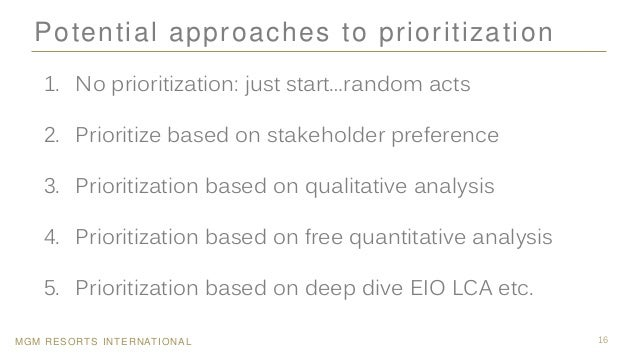 MGM RESORTS INTERNATIONAL 16 Potential approaches to prioritization 1. No prioritization: just start…random acts 2. Priori...
