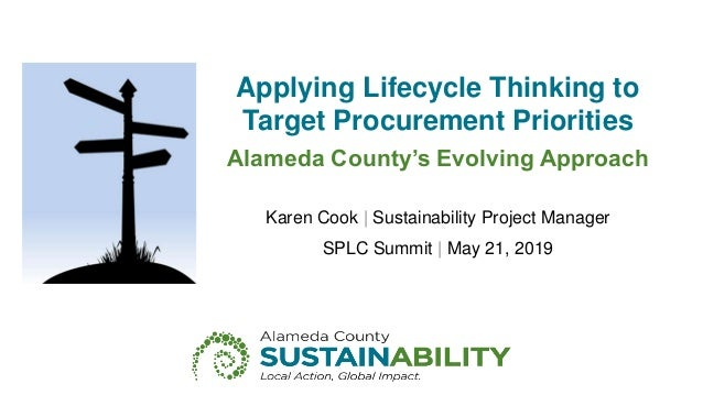 Applying Lifecycle Thinking to Target Procurement Priorities Alameda County's Evolving Approach Karen Cook | Sustainabilit...
