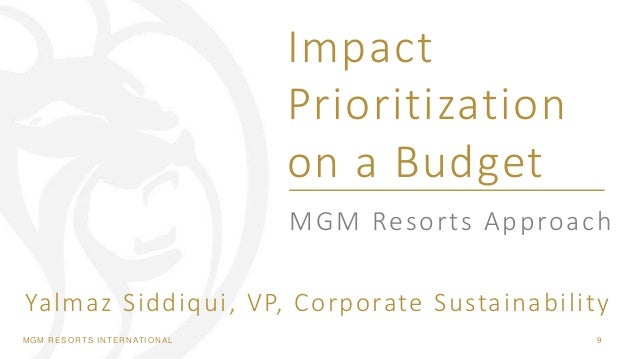 MGM RESORTS INTERNATIONAL 9 MGM Resorts Approach Impact Prioritization on a Budget Yalmaz Siddiqui, VP, Corporate Sustaina...