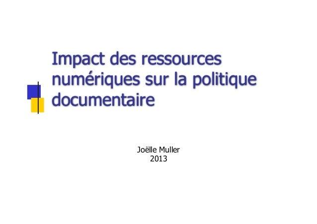 Impact des ressourcesnumériques sur la politiquedocumentaireJoëlle Muller2013