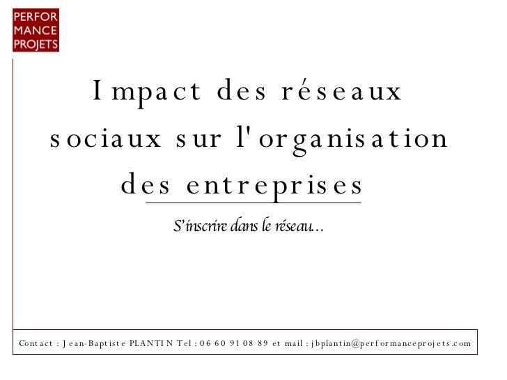 Impact des r ése aux sociaux sur l'organisation des entreprises  S'inscrire dans le réseau…  Contact : Jean-Baptiste PLANT...