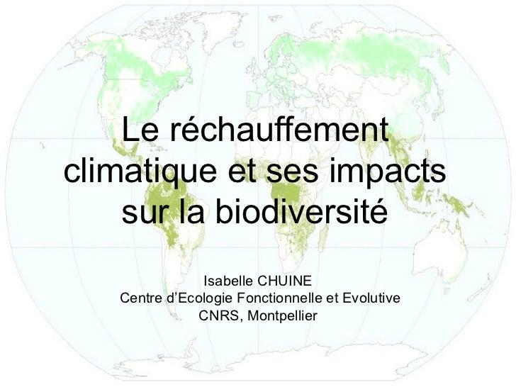 Le réchauffementclimatique et ses impacts    sur la biodiversité               Isabelle CHUINE   Centre d'Ecologie Fonctio...