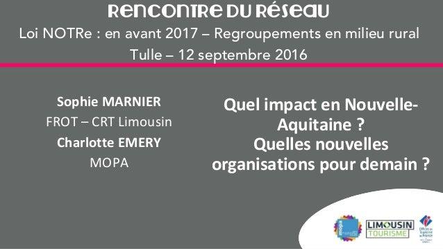 Rencontre du Réseau Loi NOTRe : en avant 2017 – Regroupements en milieu rural Tulle – 12 septembre 2016 Quel impact en Nou...