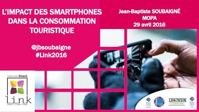 Jean-Baptiste SOUBAIGNÉ MOPA 29 avril 2016 L'IMPACT DES SMARTPHONES DANS LA CONSOMMATION TOURISTIQUE @jbsoubaigne #Link2016