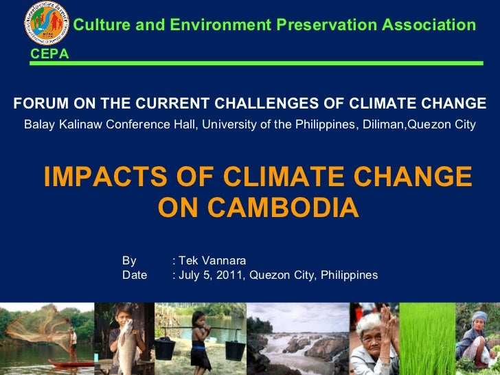 IMPACTS OF CLIMATE CHANGE ON CAMBODIA FORUM ON THE CURRENT CHALLENGES OF CLIMATE CHANGE By : Tek Vannara Date : July 5, 20...