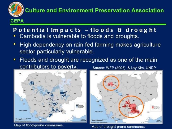 Potential Impacts  –  floods & drought <ul><li>Cambodia is vulnerable to floods and droughts.  </li></ul><ul><li>High depe...