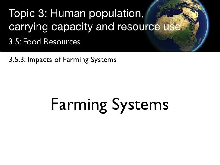 Topic 3: Human population, carrying capacity and resource use 3.5: Food Resources  3.5.3: Impacts of Farming Systems      ...