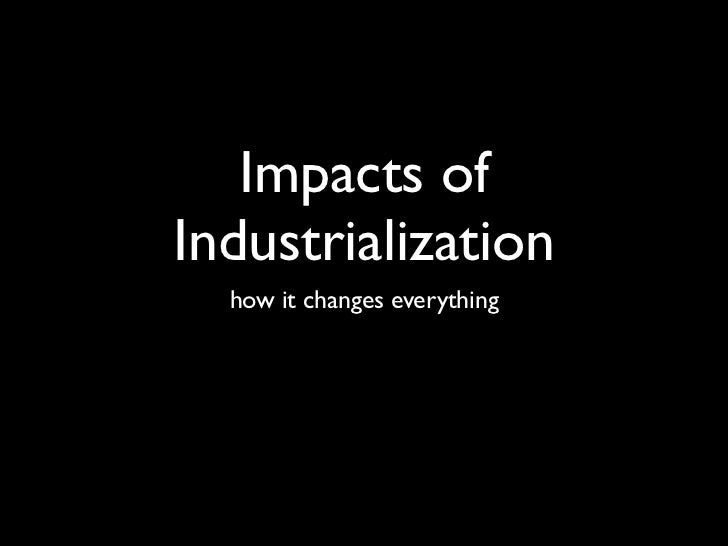 Impacts ofIndustrialization  how it changes everything