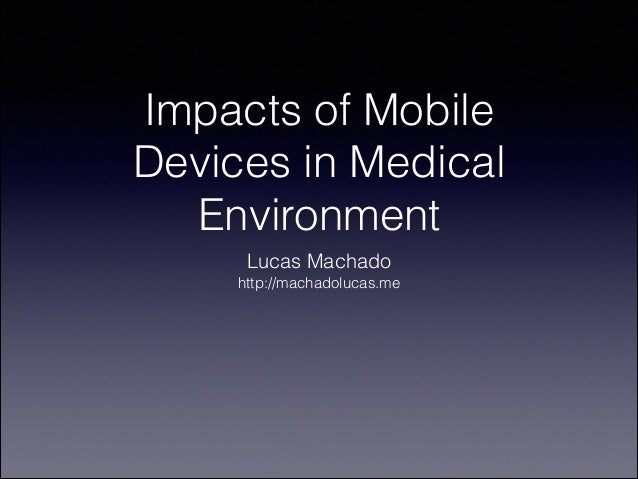 Impacts of Mobile Devices in Medical Environment Lucas Machado http://machadolucas.me