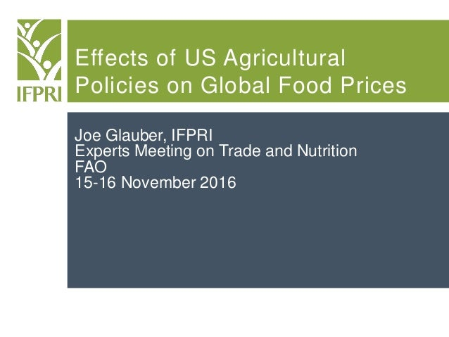 Effects of US Agricultural Policies on Global Food Prices Joe Glauber, IFPRI Experts Meeting on Trade and Nutrition FAO 15...