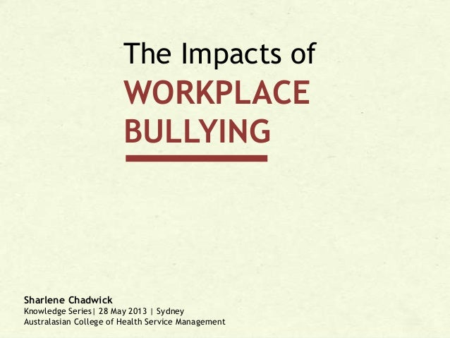 The Impacts of  WORKPLACE BULLYING  Sharlene Chadwick Knowledge Series| 28 May 2013 | Sydney Australasian College of Healt...
