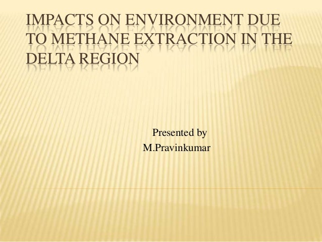 IMPACTS ON ENVIRONMENT DUE TO METHANE EXTRACTION IN THE DELTA REGION Presented by M.Pravinkumar