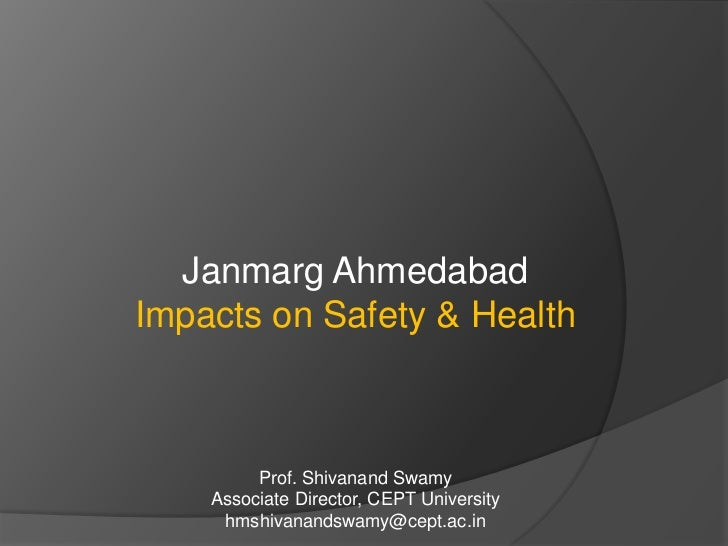 Janmarg Ahmedabad<br />Impacts on Safety & Health<br />Prof. ShivanandSwamy<br />Associate Director, CEPT University<br />...