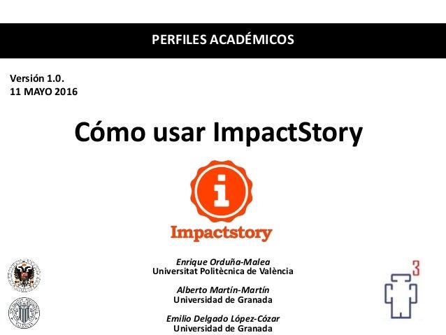 Cómo usar ImpactStory Enrique Orduña-Malea Universitat Politècnica de València Alberto Martín-Martín Universidad de Granad...