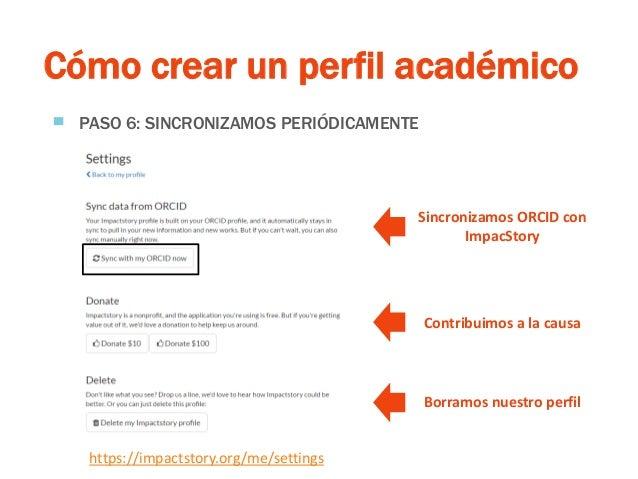 Cómo crear un perfil académico ▀ PASO 6: SINCRONIZAMOS PERIÓDICAMENTE https://impactstory.org/me/settings Sincronizamos OR...