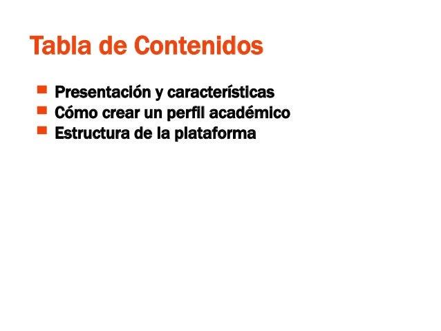Tabla de Contenidos ▀ Presentación y características ▀ Cómo crear un perfil académico ▀ Estructura de la plataforma