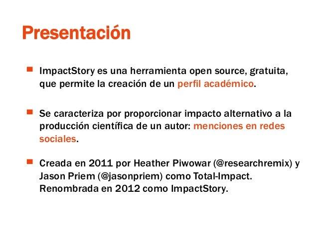 ResearchGate Presentación ▀ ImpactStory es una herramienta open source, gratuita, que permite la creación de un perfil aca...
