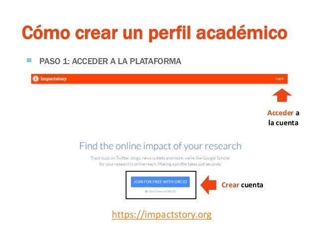 ResearchGate Cómo crear un perfil académico ▀ PASO 1: ACCEDER A LA PLATAFORMA https://impactstory.org Acceder a la cuenta ...