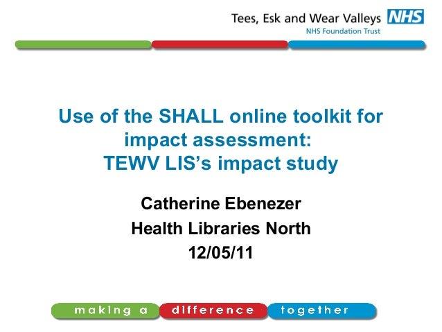Use of the SHALL online toolkit forimpact assessment:TEWV LIS's impact studyCatherine EbenezerHealth Libraries North12/05/11