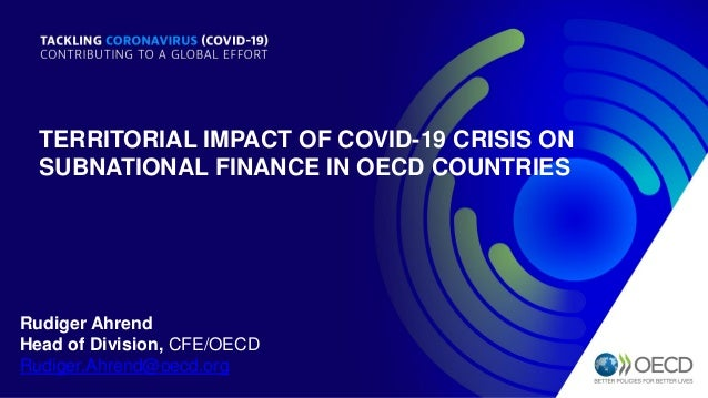 TERRITORIAL IMPACT OF COVID-19 CRISIS ON SUBNATIONAL FINANCE IN OECD COUNTRIES Rudiger Ahrend Head of Division, CFE/OECD R...