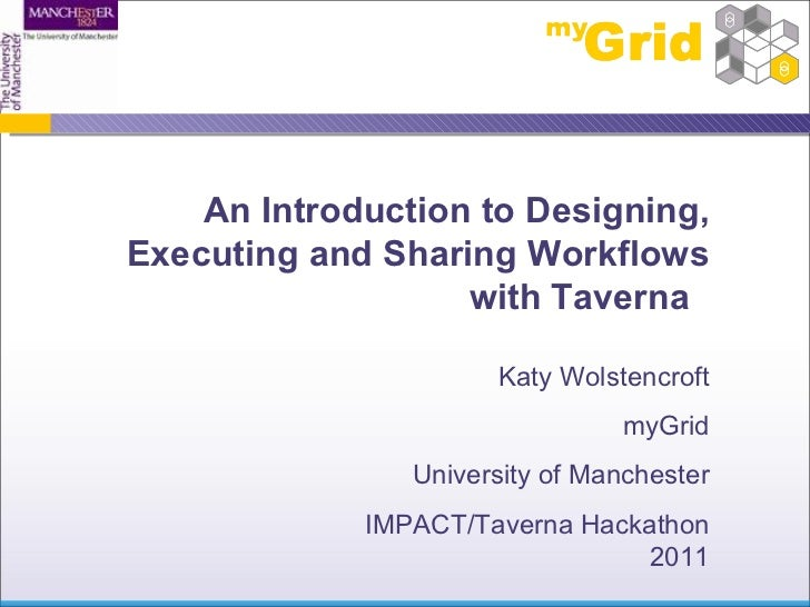 An Introduction to Designing, Executing and Sharing Workflows with Taverna  Katy Wolstencroft myGrid University of Manches...