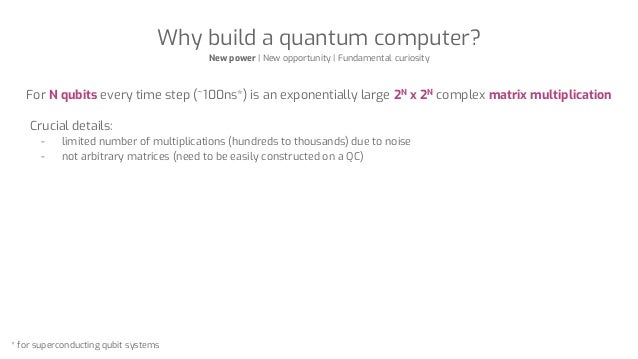 Why build a quantum computer? New power | New opportunity | Fundamental curiosity For N qubits every time step (~100ns*) i...
