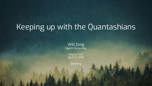 Keeping up with the Quantashians Will Zeng Rigetti Computing Impact.Tech April 19, 2018 @wjzeng