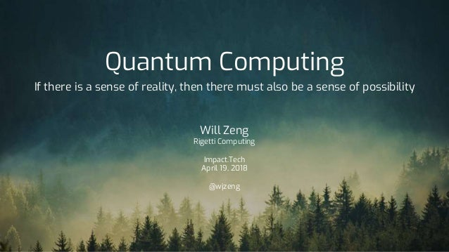 Quantum Computing If there is a sense of reality, then there must also be a sense of possibility Will Zeng Rigetti Computi...