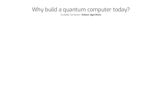 Why build a quantum computer today? Scalable hardware | Robust algorithms