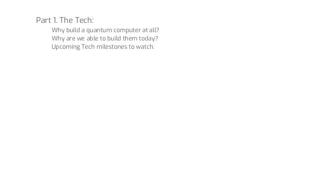 Part 1. The Tech: Why build a quantum computer at all? Why are we able to build them today? Upcoming Tech milestones to wa...