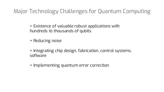 Major Technology Challenges for Quantum Computing > Existence of valuable robust applications with hundreds to thousands o...