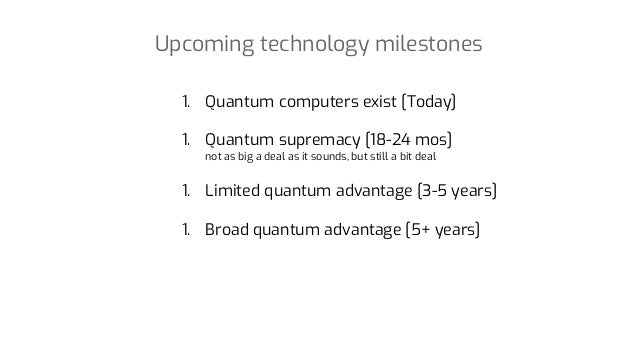 Upcoming technology milestones 1. Quantum computers exist [Today] 1. Quantum supremacy [18-24 mos] not as big a deal as it...