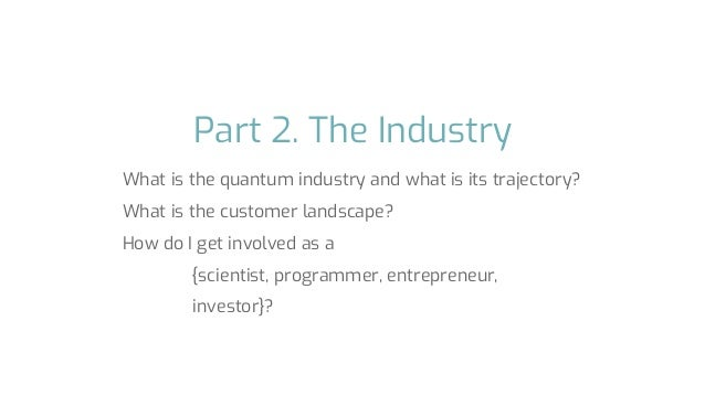 Part 2. The Industry What is the quantum industry and what is its trajectory? What is the customer landscape? How do I get...