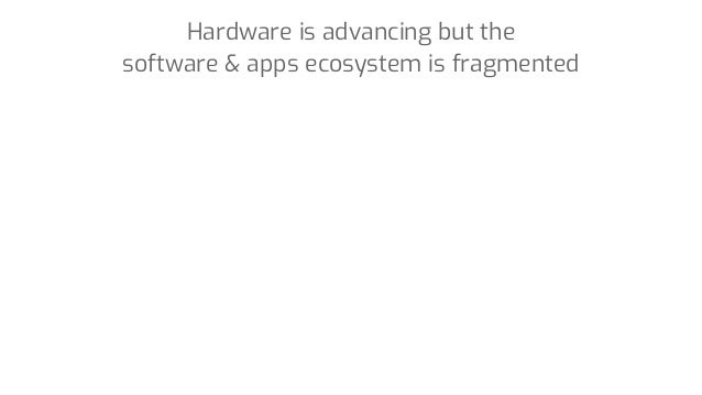 Hardware is advancing but the software & apps ecosystem is fragmented
