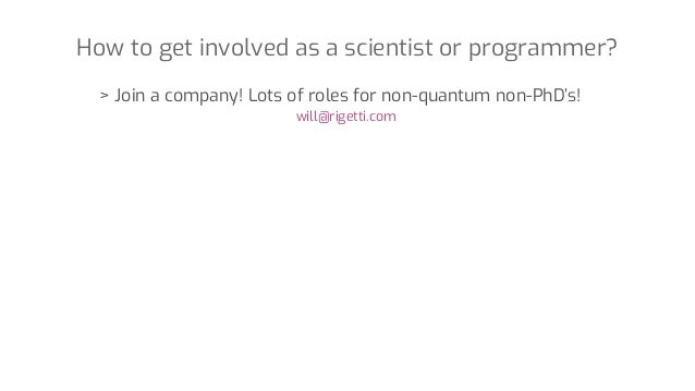 How to get involved as a scientist or programmer? > Join a company! Lots of roles for non-quantum non-PhD's! will@rigetti....