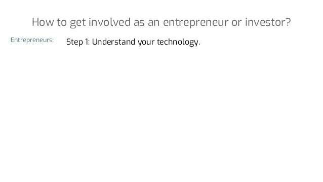 Step 1: Understand your technology. How to get involved as an entrepreneur or investor? Entrepreneurs: