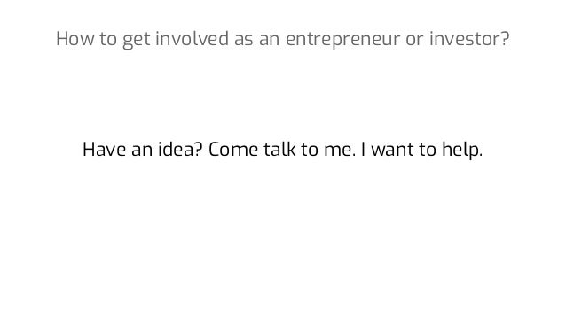 Have an idea? Come talk to me. I want to help. How to get involved as an entrepreneur or investor?