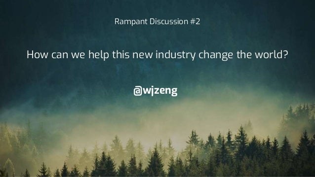@wjzeng Rampant Discussion #2 How can we help this new industry change the world?