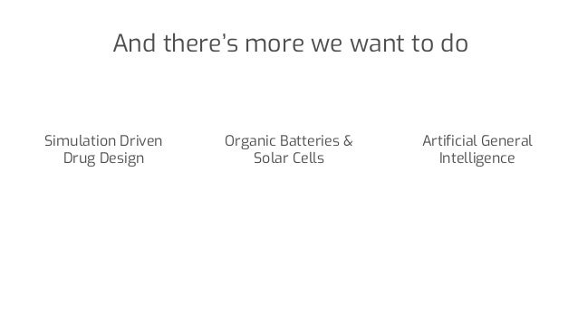And there's more we want to do Artificial General Intelligence Simulation Driven Drug Design Organic Batteries & Solar Cel...