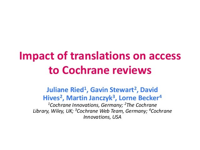 Impact of translations on access to Cochrane reviews Juliane Ried1, Gavin Stewart2, David Hives2, Martin Janczyk3, Lorne B...