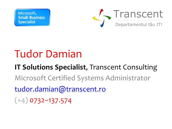 Tudor Damian IT Solutions Specialist, Transcent Consulting Microsoft Certified Systems Administrator tudor.damian@transcen...