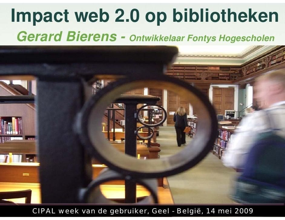 Impact web 2.0 op bibliotheken Gerard Bierens - Ontwikkelaar Fontys Hogescholen        CIPAL week van de gebruiker, Geel -...