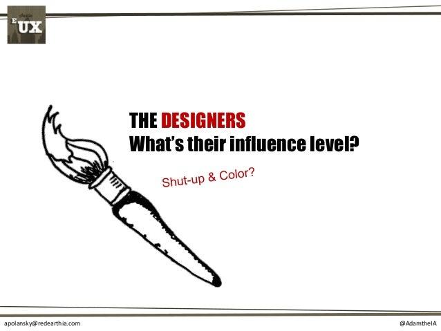 @AdamtheIAapolansky@redearthia.com THE DESIGNERS What's their influence level?