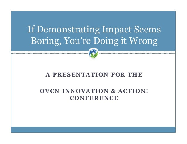 If Demonstrating Impact Seems Boring, You're Doing it Wrong  A PRESENTATION FOR THE OVCN INNOVATION & ACTION! CONFERENCE