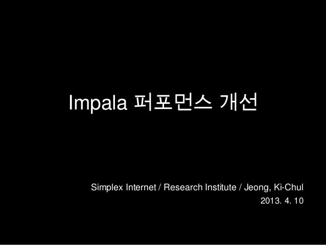 Impala 퍼포먼스 개선 Simplex Internet / Research Institute / Jeong, Ki-Chul                                            2013. 4. 10