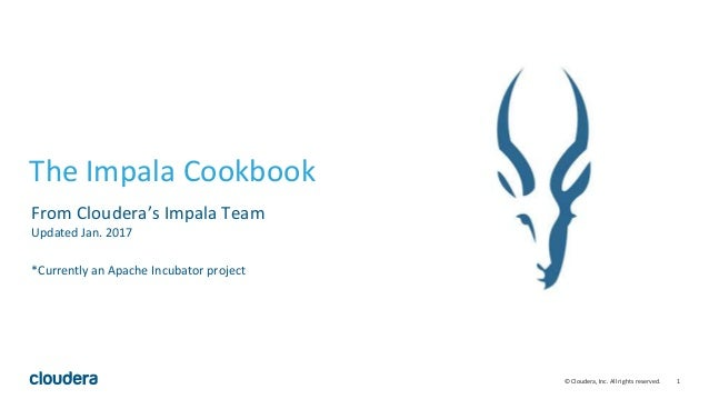 1© Cloudera, Inc. All rights reserved. The Impala Cookbook From Cloudera's Impala Team Updated Jan. 2017 *Currently an Apa...