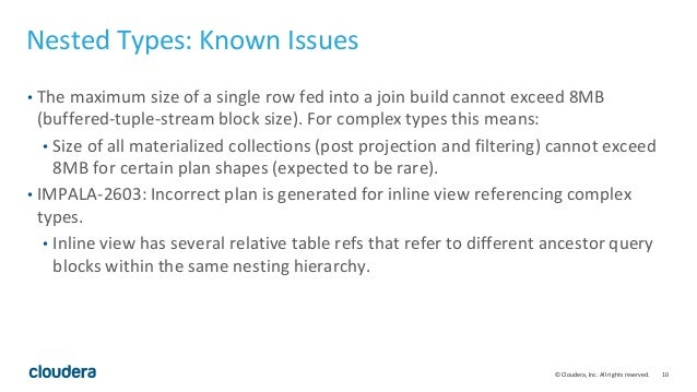 10© Cloudera, Inc. All rights reserved. Nested Types: Known Issues • The maximum size of a single row fed into a join buil...
